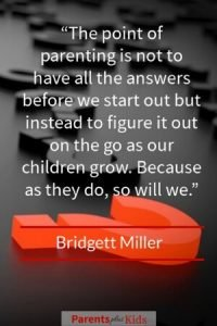 As a parent you have to accept you're never going to have all the answers. Sometimes you'll just be lucky to have any answer. Many times we just have to figure it out on the fly as are children grow, and we grow right along with them. Good quote by Bridgett Miller…click through to see all the others.