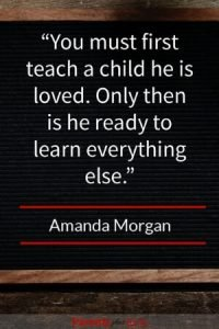 By Amanda Morgan Before a child is ready to learn you first must teach your child he or she is loved first.